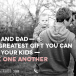 Mom and Dad—The Greatest Gift You Can Give Your Kids—Love One Another