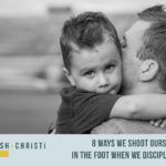 #10: 8 Ways We Shoot Ourselves in the Foot When We Discipline Our Kids