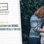 #23: An Open Conversation for Moms: What Your Husband Really Needs
