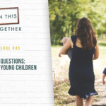 #45: Your Questions: Parenting Young Children