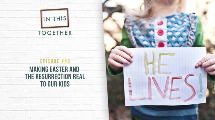 #48: Making Easter and the Resurrection Real to Our Kids