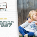 #51: How Emotional Safety is the Key to Raising Kids Who Live, Love, and Lead Well