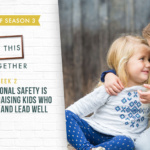 #67: [Best of Series Part 2] How Emotional Safety is the Key to Raising Kids Who Live, Love, and Lead Well
