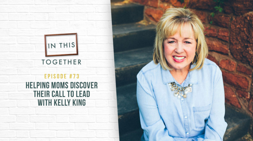 #73: Helping Moms Discover Their Call to Lead with Kelly King