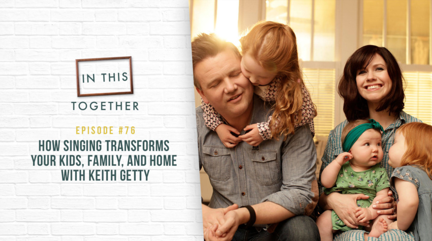 #76: How Singing Transforms Your Kids, Family, and Home with Keith Getty