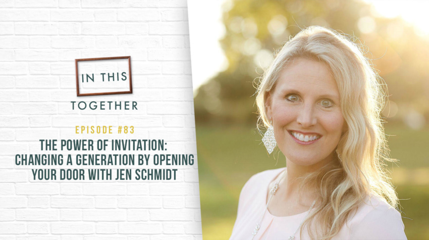 #83: The Power of Invitation – Changing a Generation by Opening Your Door with Jen Schmidt