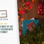 #85: Making the Most of the Christmas Season with Your Family