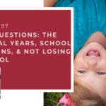 #97: Your Questions: The Survival Years, School Decisions, and Not Losing our Cool