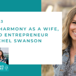 #143: Finding Harmony as a Wife, Mom, and Entrepreneur with Rachel Swanson