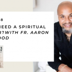 168. Do You Need a Spiritual Director? with Fr. Aaron Smallwood