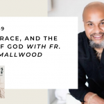 169. Justice, Race, and the Family of God with Fr. Aaron Smallwood